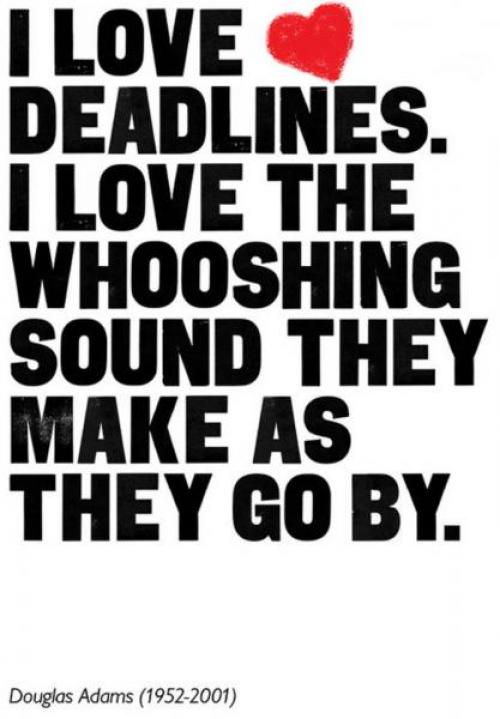 I love deadlines. I love the whooshing sound they make as they go by.